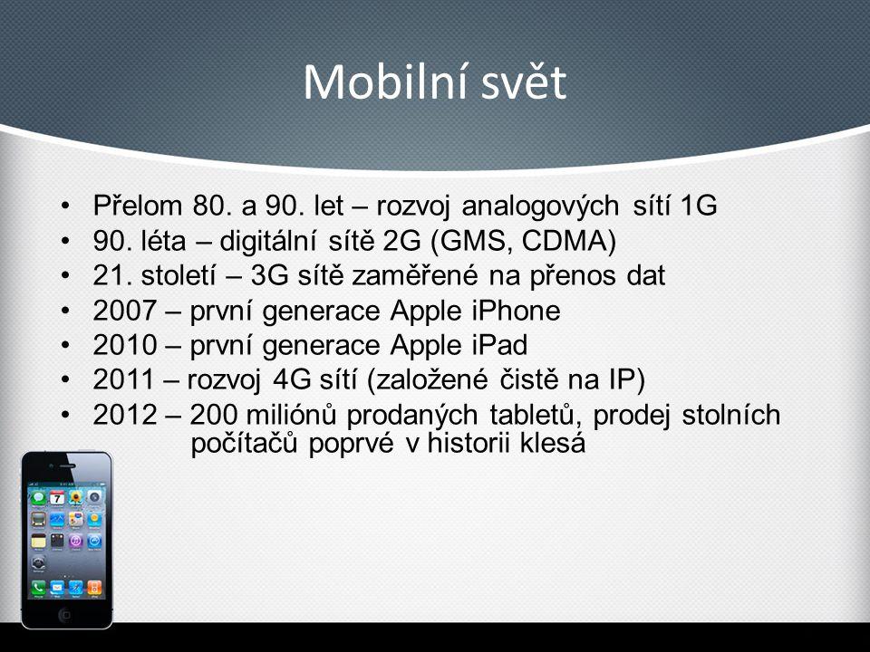 Mobilní svět Přelom 80. a 90. let – rozvoj analogových sítí 1G 90. léta – digitální sítě 2G (GMS, CDMA) 21. století – 3G sítě zaměřené na přenos dat 2