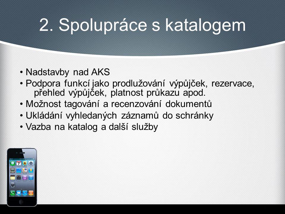 2. Spolupráce s katalogem Nadstavby nad AKS Podpora funkcí jako prodlužování výpůjček, rezervace, přehled výpůjček, platnost průkazu apod. Možnost tag