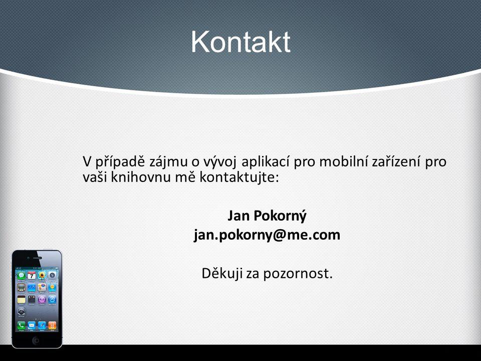 Kontakt V případě zájmu o vývoj aplikací pro mobilní zařízení pro vaši knihovnu mě kontaktujte: Jan Pokorný jan.pokorny@me.com Děkuji za pozornost.
