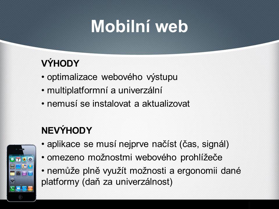 Mobilní web VÝHODY optimalizace webového výstupu multiplatformní a univerzální nemusí se instalovat a aktualizovat NEVÝHODY aplikace se musí nejprve načíst (čas, signál) omezeno možnostmi webového prohlížeče nemůže plně využít možnosti a ergonomii dané platformy (daň za univerzálnost)