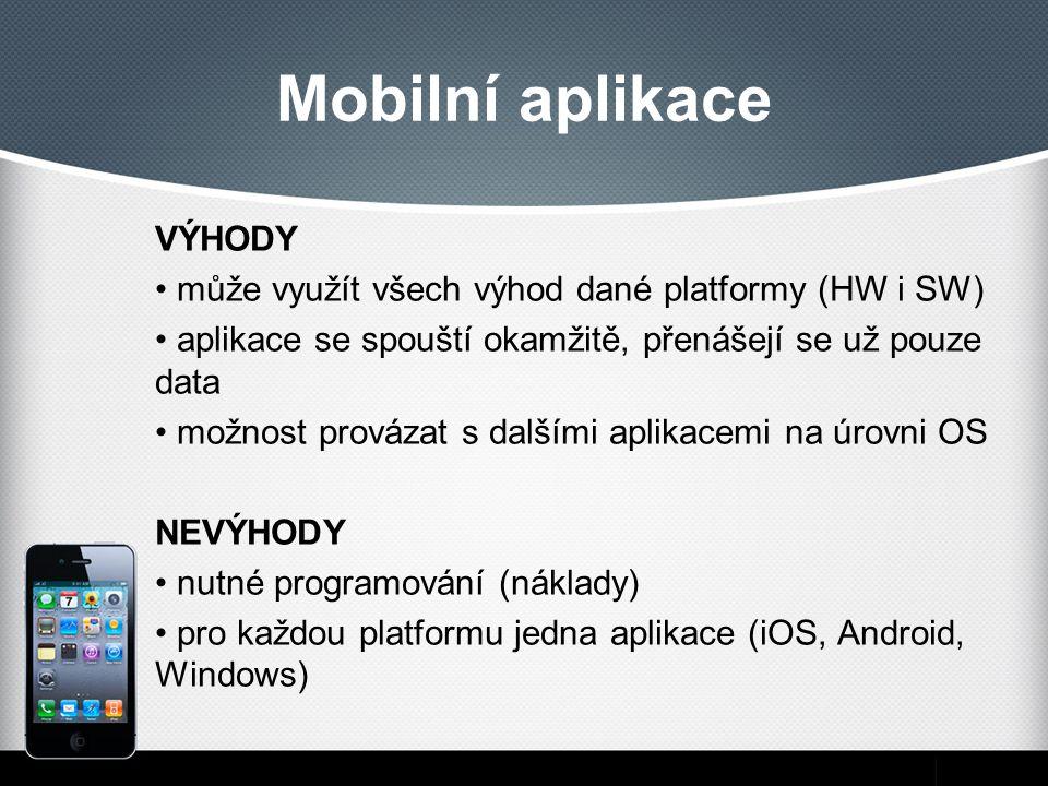 Mobilní aplikace VÝHODY může využít všech výhod dané platformy (HW i SW) aplikace se spouští okamžitě, přenášejí se už pouze data možnost provázat s dalšími aplikacemi na úrovni OS NEVÝHODY nutné programování (náklady) pro každou platformu jedna aplikace (iOS, Android, Windows)
