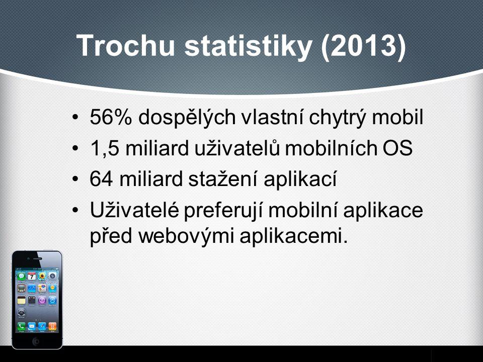 Trochu statistiky (2013) 56% dospělých vlastní chytrý mobil 1,5 miliard uživatelů mobilních OS 64 miliard stažení aplikací Uživatelé preferují mobilní