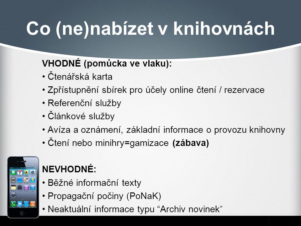 Co (ne)nabízet v knihovnách VHODNÉ (pomůcka ve vlaku): Čtenářská karta Zpřístupnění sbírek pro účely online čtení / rezervace Referenční služby Článkové služby Avíza a oznámení, základní informace o provozu knihovny Čtení nebo minihry=gamizace (zábava) NEVHODNÉ: Běžné informační texty Propagační počiny (PoNaK) Neaktuální informace typu Archiv novinek