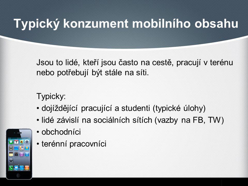 Typický konzument mobilního obsahu Jsou to lidé, kteří jsou často na cestě, pracují v terénu nebo potřebují být stále na síti. Typicky: dojíždějící pr