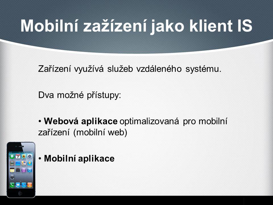Mobilní zažízení jako klient IS Zařízení využívá služeb vzdáleného systému. Dva možné přístupy: Webová aplikace optimalizovaná pro mobilní zařízení (m