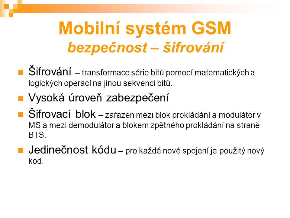 Mobilní systém GSM bezpečnost – ověření totožnosti Generování náhodného 128 bitového čísla v AuC MS spočítá a odvysílá SRES Kontrolní výpočet provede AuC Porovnání výsledku z MS a AuC Povolení přístupu k médiu