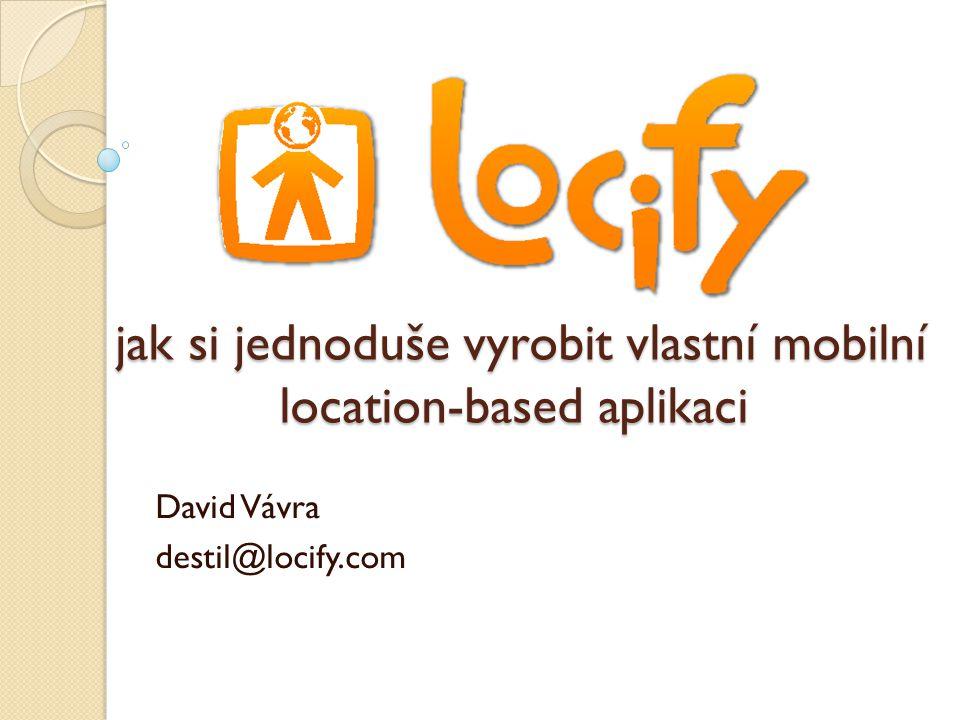 jak si jednoduše vyrobit vlastní mobilní location-based aplikaci jak si jednoduše vyrobit vlastní mobilní location-based aplikaci David Vávra destil@locify.com