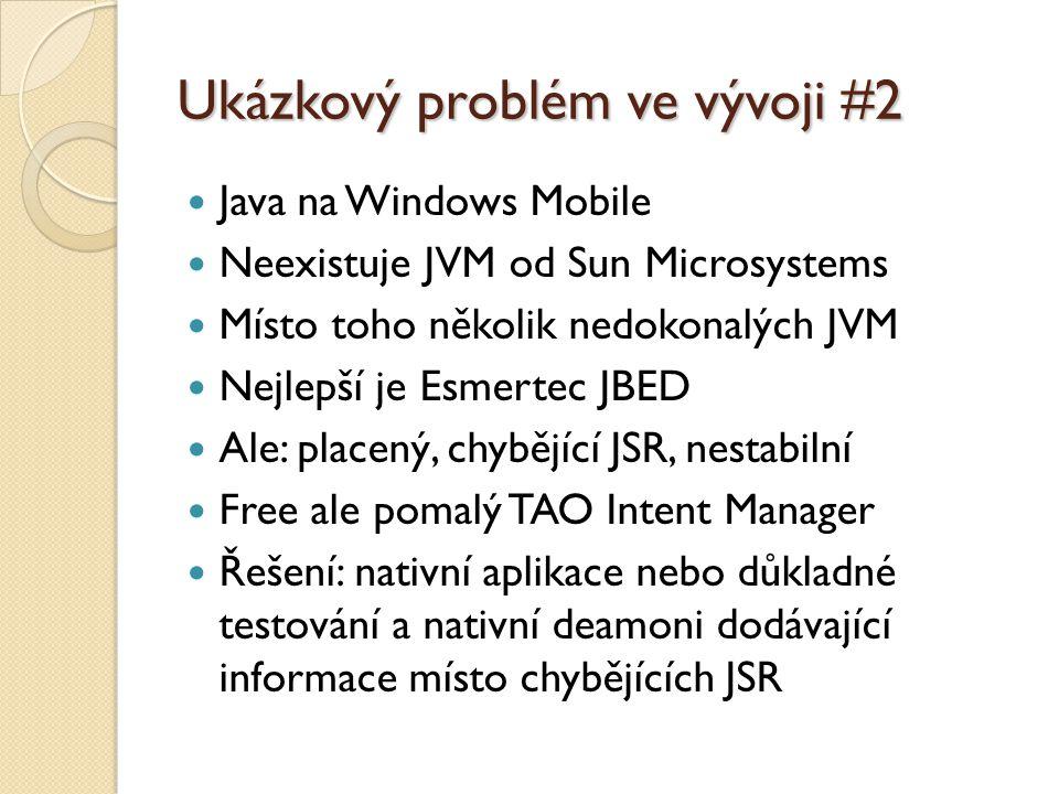 Ukázkový problém ve vývoji #2 Java na Windows Mobile Neexistuje JVM od Sun Microsystems Místo toho několik nedokonalých JVM Nejlepší je Esmertec JBED Ale: placený, chybějící JSR, nestabilní Free ale pomalý TAO Intent Manager Řešení: nativní aplikace nebo důkladné testování a nativní deamoni dodávající informace místo chybějících JSR