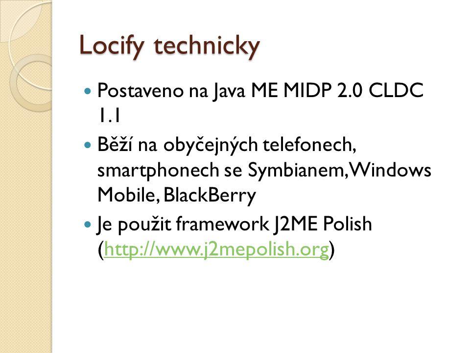 Locify technicky Postaveno na Java ME MIDP 2.0 CLDC 1.1 Běží na obyčejných telefonech, smartphonech se Symbianem, Windows Mobile, BlackBerry Je použit framework J2ME Polish (http://www.j2mepolish.org)http://www.j2mepolish.org