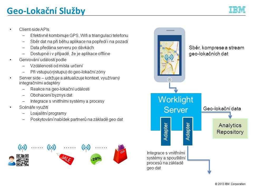 Feedback Management Geo-Lokační Služby Client-side APIs –Efektivně kombinuje GPS, Wifi a triangulaci telefonu –Sběr dat na při běhu aplikace na popředí i na pozadí –Data předána serveru po dávkách –Dostupné i v případě, že je aplikace offline Genrování událostí podle –Vzdálenosti od místa určení –Při vstupu(výstupu) do geo-lokační zóny Server side – udržuje a aktualizuje kontext, využívaný integračními adaptéry –Reakce na geo-lokační události –Obohacení byznys dat –Integrace s vnitřními systémy a procesy Scénáře využití –Loajalitní programy –Poskytování nabídek partnerů na základě geo dat Worklight Server Sběr, komprese a stream geo-lokačních dat Analytics Repository Geo-lokační data Adapter Integrace s vnitřními systémy a spouštění procesů na základě geo dat ……