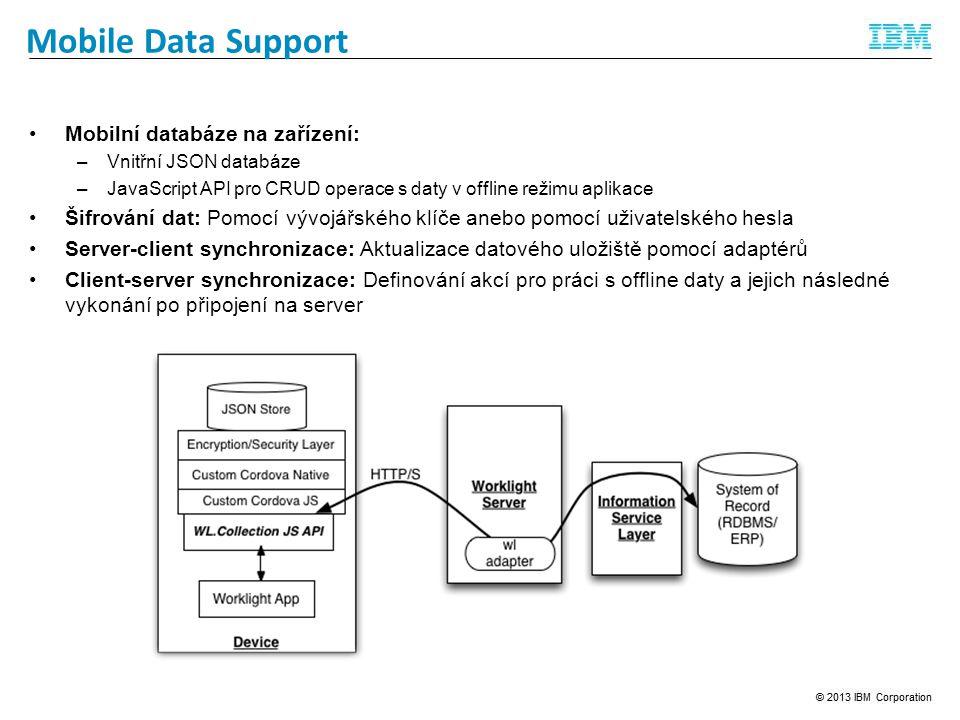 Feedback Management Mobile Data Support Mobilní databáze na zařízení: –Vnitřní JSON databáze –JavaScript API pro CRUD operace s daty v offline režimu aplikace Šifrování dat: Pomocí vývojářského klíče anebo pomocí uživatelského hesla Server-client synchronizace: Aktualizace datového uložiště pomocí adaptérů Client-server synchronizace: Definování akcí pro práci s offline daty a jejich následné vykonání po připojení na server