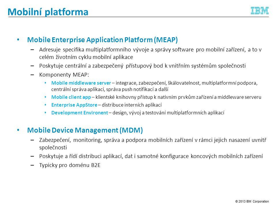 Mobilní platforma Mobile Enterprise Application Platform (MEAP) – Adresuje specifika multiplatformního vývoje a správy software pro mobilní zařízení, a to v celém životním cyklu mobilní aplikace – Poskytuje centrální a zabezpečený přístupový bod k vnitřním systémům společnosti – Komponenty MEAP: Mobile middleware server – integrace, zabezpečení, škálovatelnost, multiplatformní podpora, centrální správa aplikací, správa push notifikací a další Mobile client app – klientské knihovny přístup k nativním prvkům zařízení a middleware serveru Enterprise AppStore – distribuce interních aplikací Development Environent – design, vývoj a testování multiplatformních aplikací Mobile Device Management (MDM) – Zabezpečení, monitoring, správa a podpora mobilních zařízení v rámci jejich nasazení uvnitř společnosti – Poskytuje a řídí distribuci aplikací, dat i samotné konfigurace koncových mobilních zařízení – Typicky pro doménu B2E