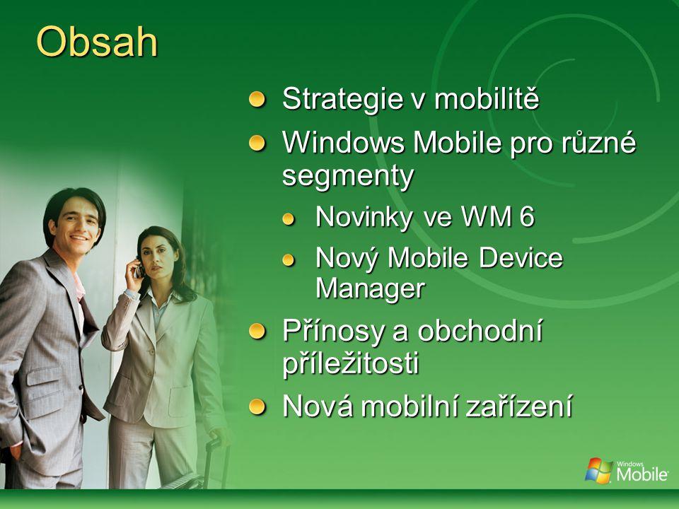 Obsah Strategie v mobilitě Windows Mobile pro různé segmenty Novinky ve WM 6 Nový Mobile Device Manager Přínosy a obchodní příležitosti Nová mobilní zařízení