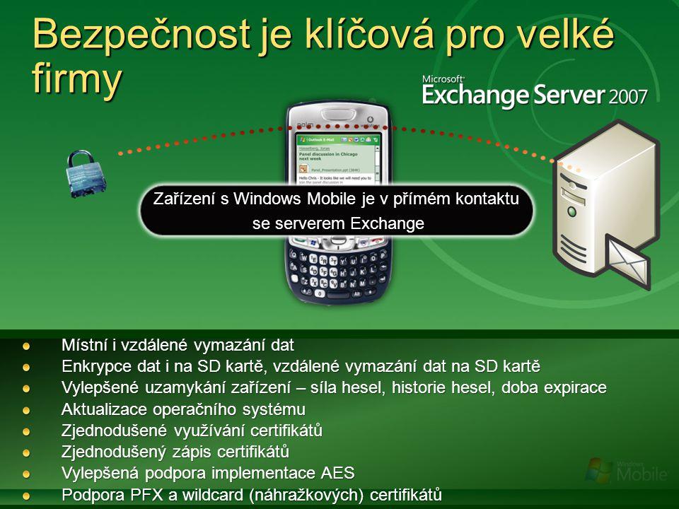 Bezpečnost je klíčová pro velké firmy Zařízení s Windows Mobile je v přímém kontaktu se serverem Exchange se serverem Exchange Místní i vzdálené vymazání dat Enkrypce dat i na SD kartě, vzdálené vymazání dat na SD kartě Vylepšené uzamykání zařízení – síla hesel, historie hesel, doba expirace Aktualizace operačního systému Zjednodušené využívání certifikátů Zjednodušený zápis certifikátů Vylepšená podpora implementace AES Podpora PFX a wildcard (náhražkových) certifikátů