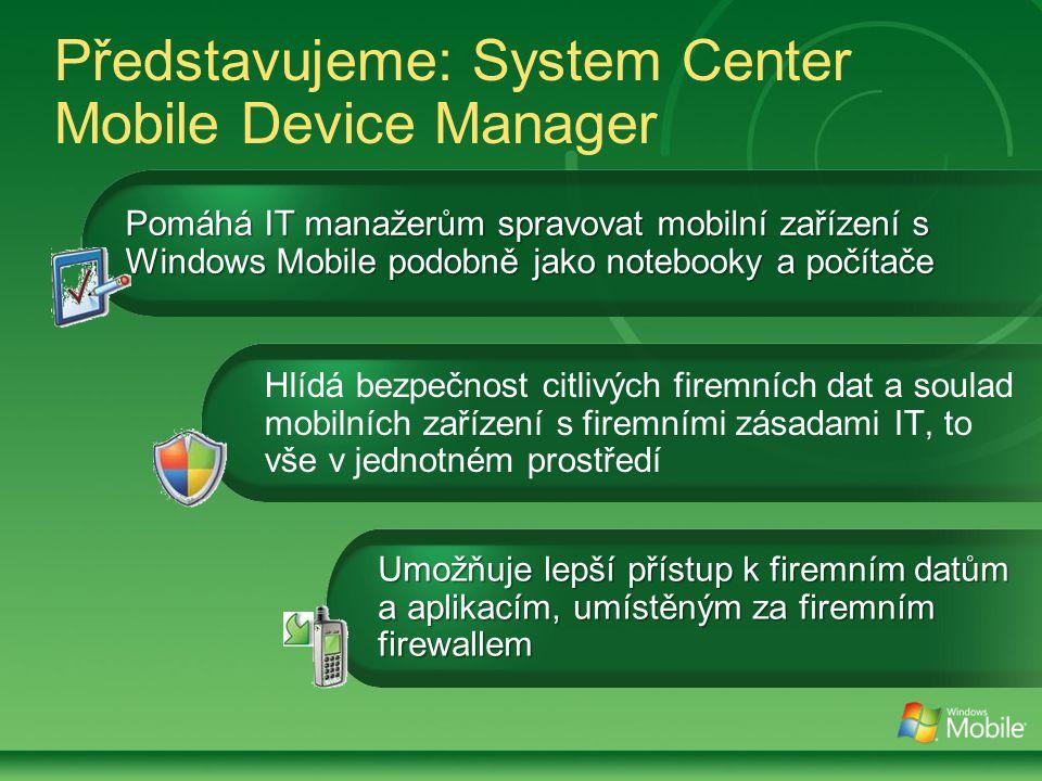 Představujeme: System Center Mobile Device Manager Hlídá bezpečnost citlivých firemních dat a soulad mobilních zařízení s firemními zásadami IT, to vše v jednotném prostředí Pomáhá IT manažerům spravovat mobilní zařízení s Windows Mobile podobně jako notebooky a počítače Umožňuje lepší přístup k firemním datům a aplikacím, umístěným za firemním firewallem