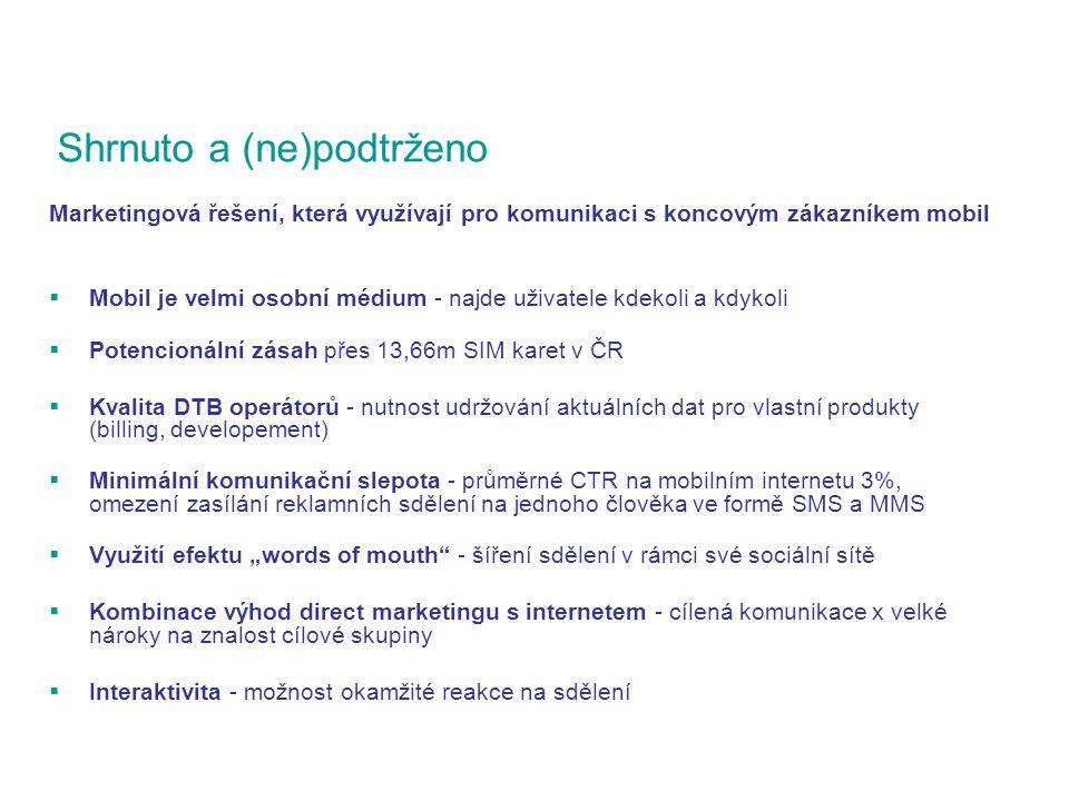 """Shrnuto a (ne)podtrženo Marketingová řešení, která využívají pro komunikaci s koncovým zákazníkem mobil  Mobil je velmi osobní médium - najde uživatele kdekoli a kdykoli  Potencionální zásah přes 13,66m SIM karet v ČR  Kvalita DTB operátorů - nutnost udržování aktuálních dat pro vlastní produkty (billing, developement)  Minimální komunikační slepota - průměrné CTR na mobilním internetu 3%, omezení zasílání reklamních sdělení na jednoho člověka ve formě SMS a MMS  Využití efektu """"words of mouth - šíření sdělení v rámci své sociální sítě  Kombinace výhod direct marketingu s internetem - cílená komunikace x velké nároky na znalost cílové skupiny  Interaktivita - možnost okamžité reakce na sdělení"""