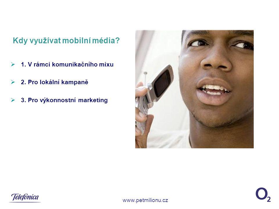 Kdy využívat mobilní média?  1. V rámci komunikačního mixu  2. Pro lokální kampaně  3. Pro výkonnostní marketing www.petmilionu.cz