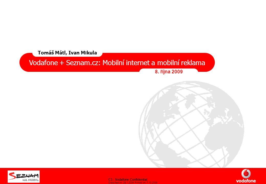 C3 - Vodafone Confidential Classified on: 29.1.2009 Printed on: 7.10.2009 Vodafone + Seznam.cz: Mobilní internet a mobilní reklama 8. října 2009 Tomáš