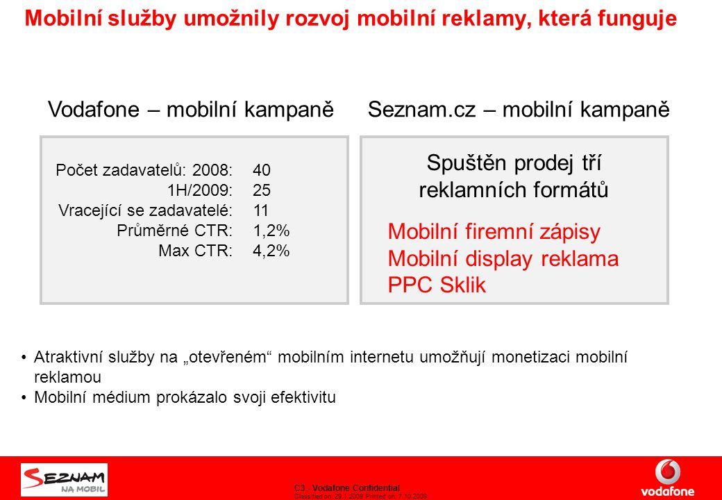 """C3 - Vodafone Confidential Classified on: 29.1.2009 Printed on: 7.10.2009 Mobilní služby umožnily rozvoj mobilní reklamy, která funguje Vodafone – mobilní kampaně Počet zadavatelů: 2008: 1H/2009: Vracející se zadavatelé: Průměrné CTR: Max CTR: 40 25 11 1,2% 4,2% Seznam.cz – mobilní kampaně Spuštěn prodej tří reklamních formátů Mobilní firemní zápisy Mobilní display reklama PPC Sklik Atraktivní služby na """"otevřeném mobilním internetu umožňují monetizaci mobilní reklamou Mobilní médium prokázalo svoji efektivitu"""
