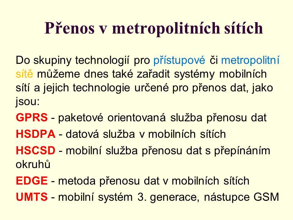 Přenos v metropolitních sítích Do skupiny technologií pro přístupové či metropolitní sítě můžeme dnes také zařadit systémy mobilních sítí a jejich technologie určené pro přenos dat, jako jsou: GPRS - paketové orientovaná služba přenosu dat HSDPA - datová služba v mobilních sítích HSCSD - mobilní služba přenosu dat s přepínáním okruhů EDGE - metoda přenosu dat v mobilních sítích UMTS - mobilní systém 3.