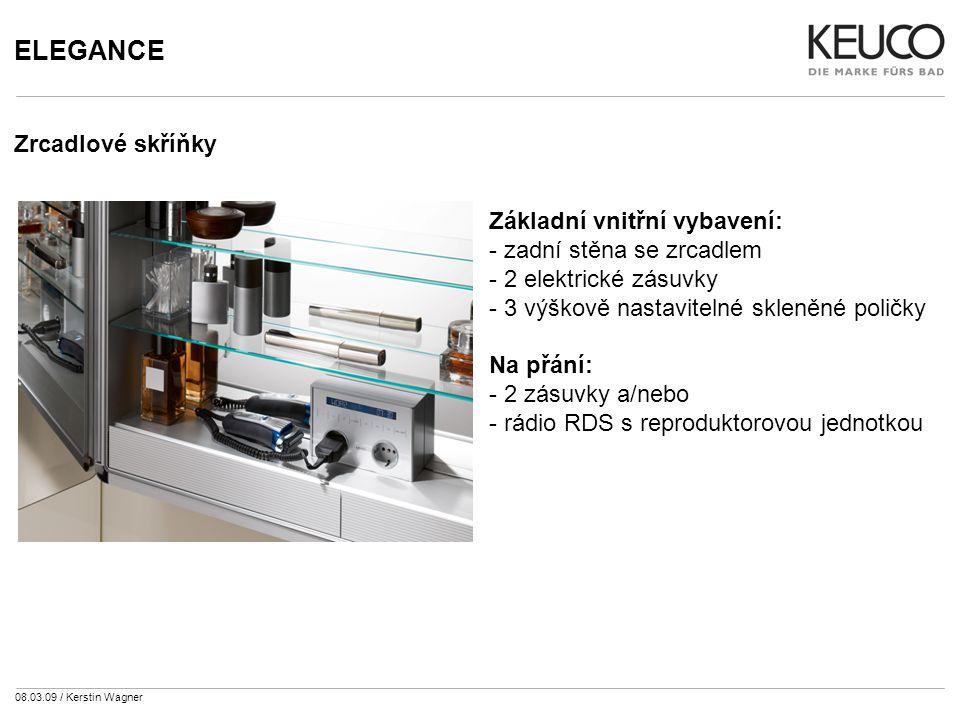 08.03.09 / Kerstin Wagner ELEGANCE Zrcadlové skříňky Základní vnitřní vybavení: - zadní stěna se zrcadlem - 2 elektrické zásuvky - 3 výškově nastavitelné skleněné poličky Na přání: - 2 zásuvky a/nebo - rádio RDS s reproduktorovou jednotkou