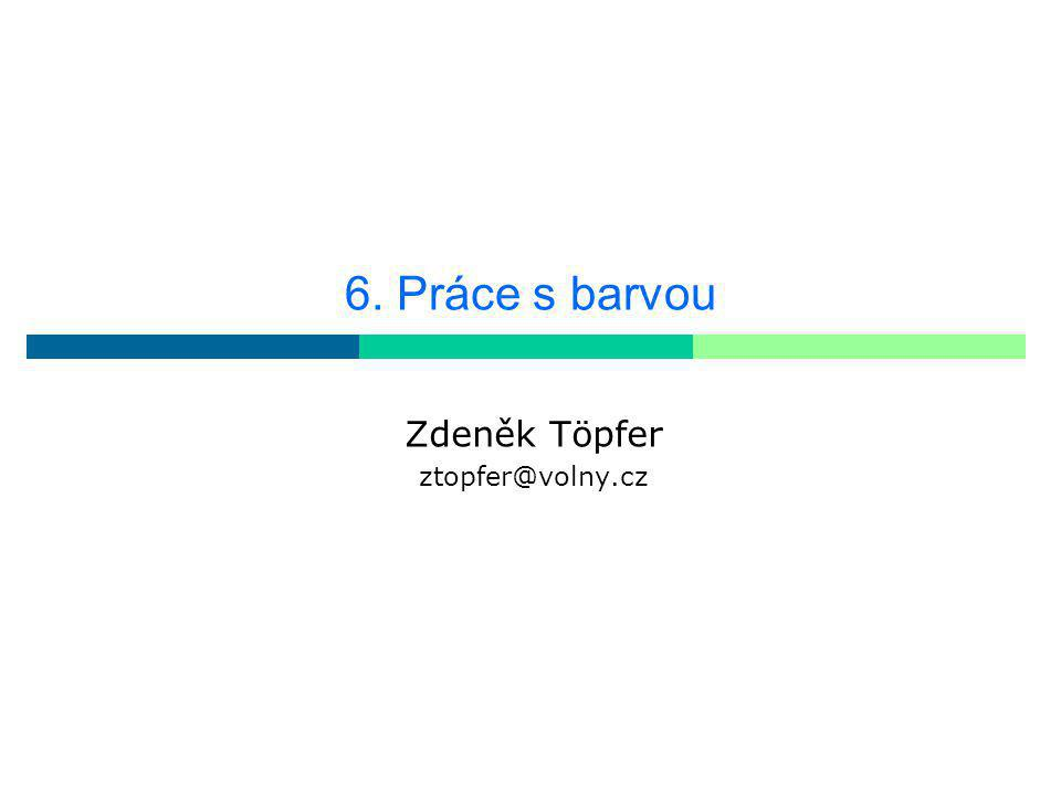 6. Práce s barvou Zdeněk Töpfer ztopfer@volny.cz