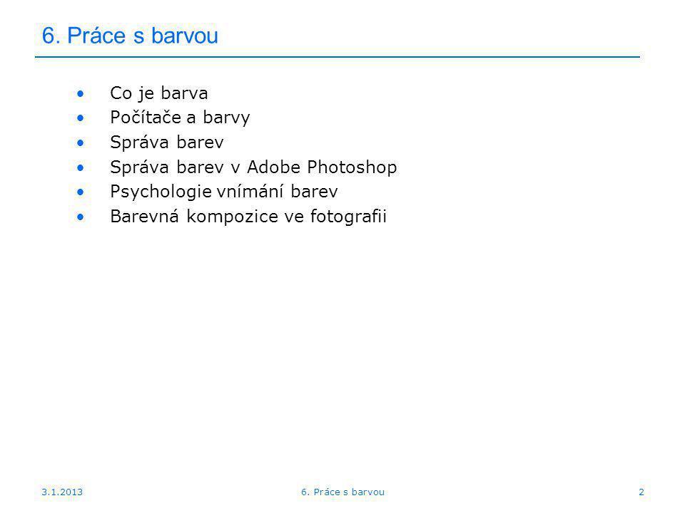 3.1.2013 6. Práce s barvou Co je barva Počítače a barvy Správa barev Správa barev v Adobe Photoshop Psychologie vnímání barev Barevná kompozice ve fot