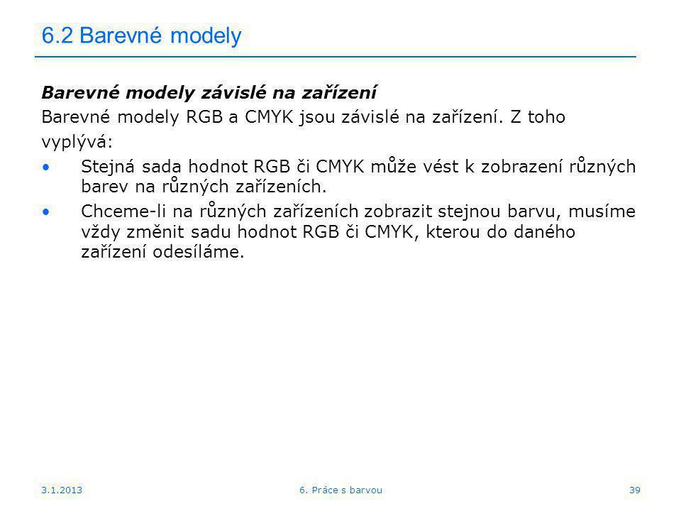 3.1.2013 6.2 Barevné modely Barevné modely závislé na zařízení Barevné modely RGB a CMYK jsou závislé na zařízení. Z toho vyplývá: Stejná sada hodnot