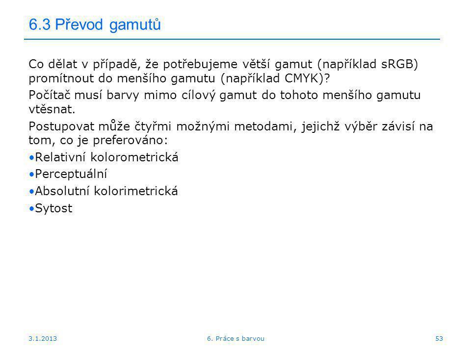 3.1.2013 6.3 Převod gamutů Co dělat v případě, že potřebujeme větší gamut (například sRGB) promítnout do menšího gamutu (například CMYK)? Počítač musí
