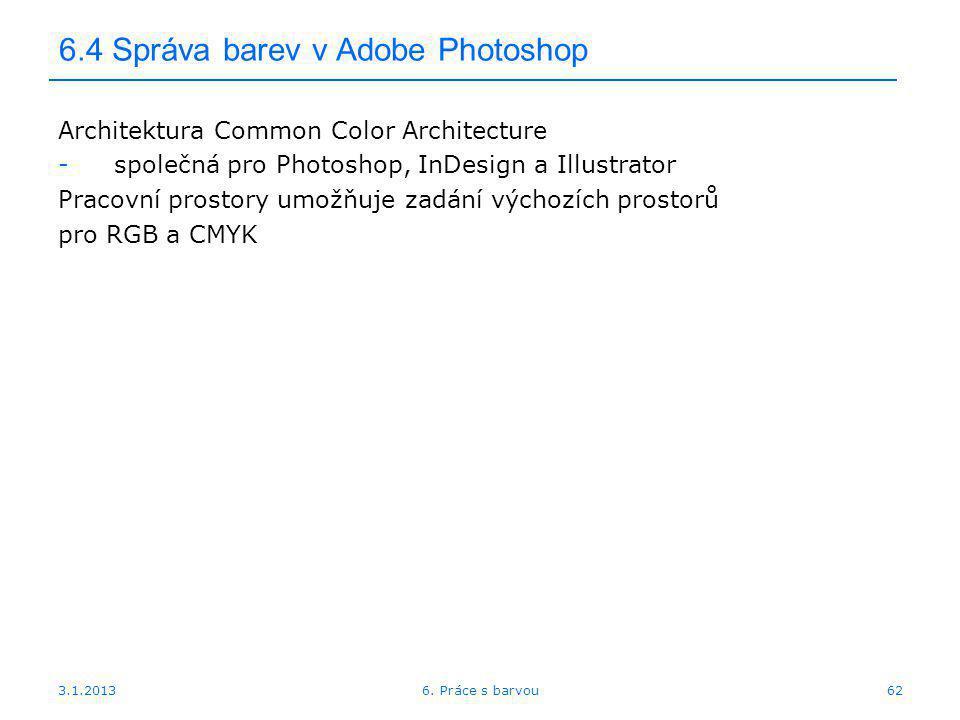 3.1.2013 6.4 Správa barev v Adobe Photoshop Architektura Common Color Architecture -společná pro Photoshop, InDesign a Illustrator Pracovní prostory u