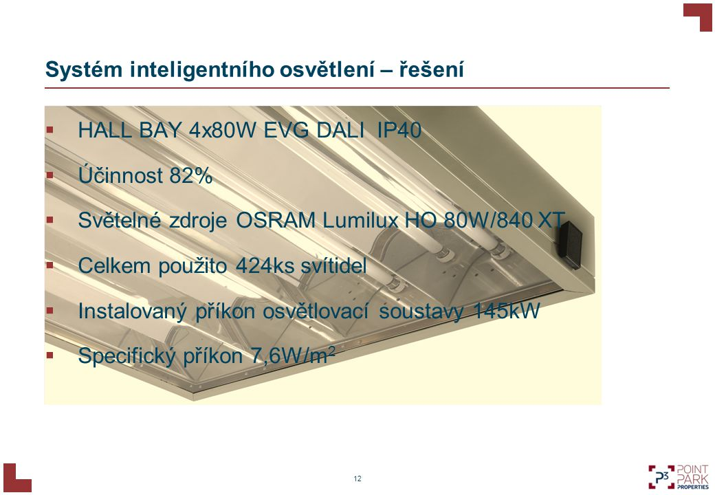 12 Systém inteligentního osvětlení – řešení  HALL BAY 4x80W EVG DALI IP40  Účinnost 82%  Světelné zdroje OSRAM Lumilux HO 80W/840 XT  Celkem použi