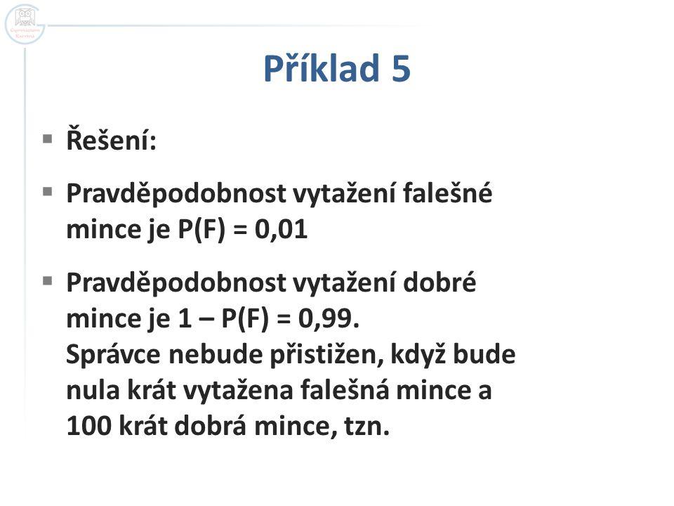 Příklad 5  Řešení:  Pravděpodobnost vytažení falešné mince je P(F) = 0,01  Pravděpodobnost vytažení dobré mince je 1 – P(F) = 0,99. Správce nebude
