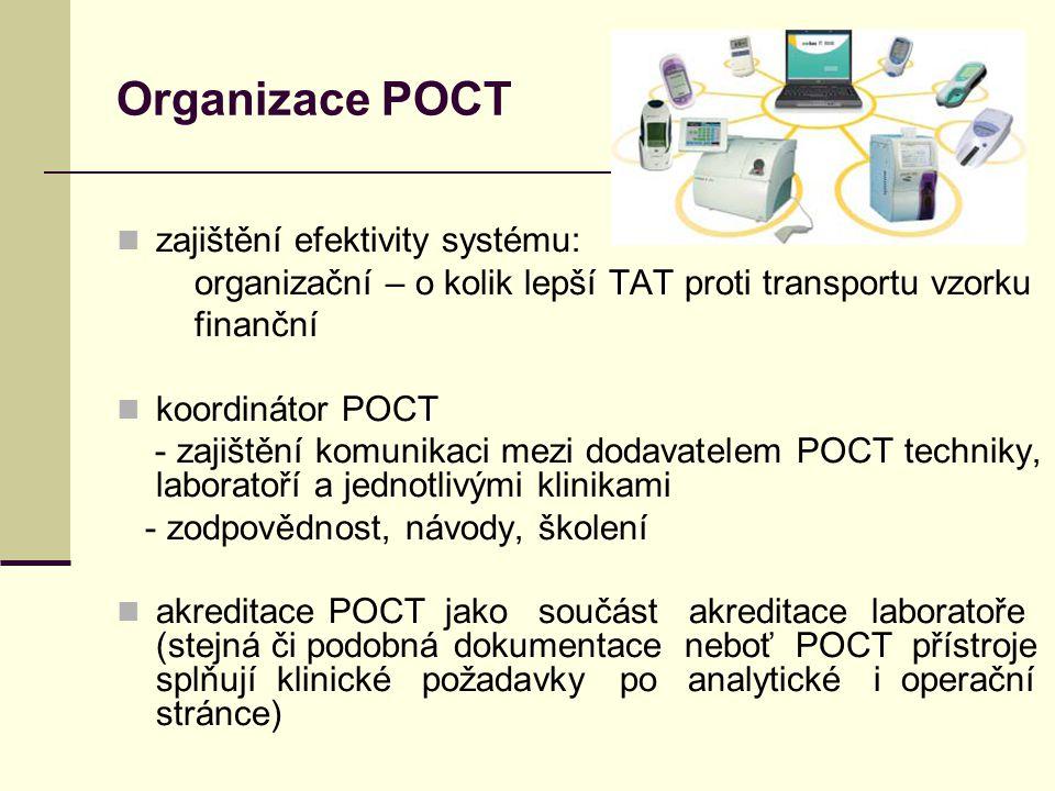 Organizace POCT zajištění efektivity systému: organizační – o kolik lepší TAT proti transportu vzorku finanční koordinátor POCT - zajištění komunikaci mezi dodavatelem POCT techniky, laboratoří a jednotlivými klinikami - zodpovědnost, návody, školení akreditace POCT jako součást akreditace laboratoře (stejná či podobná dokumentace neboť POCT přístroje splňují klinické požadavky po analytické i operační stránce)