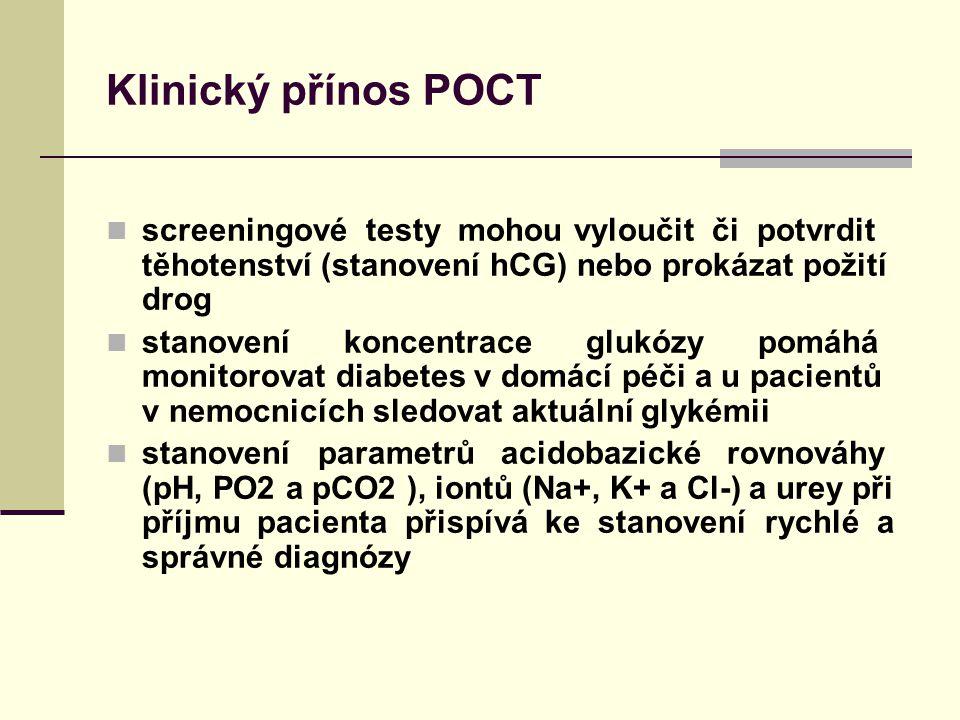 Klinický přínos POCT screeningové testy mohou vyloučit či potvrdit těhotenství (stanovení hCG) nebo prokázat požití drog stanovení koncentrace glukózy pomáhá monitorovat diabetes v domácí péči a u pacientů v nemocnicích sledovat aktuální glykémii stanovení parametrů acidobazické rovnováhy (pH, PO2 a pCO2 ), iontů (Na+, K+ a Cl-) a urey při příjmu pacienta přispívá ke stanovení rychlé a správné diagnózy