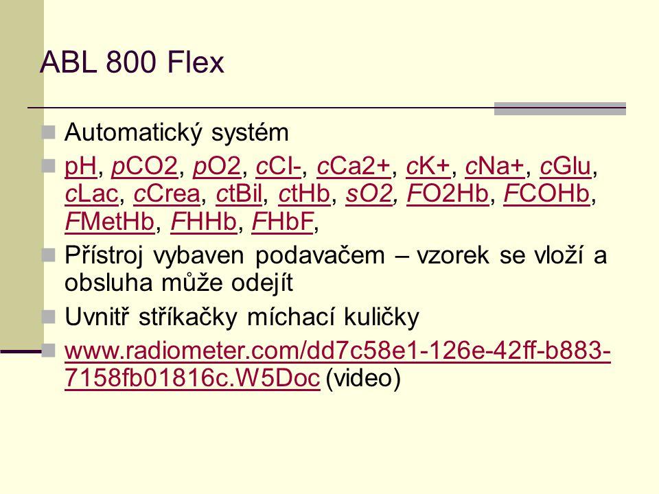 ABL 800 Flex Automatický systém pH, pCO2, pO2, cCI-, cCa2+, cK+, cNa+, cGlu, cLac, cCrea, ctBil, ctHb, sO2, FO2Hb, FCOHb, FMetHb, FHHb, FHbF, pHpCO2pO2cCI-cCa2+cK+cNa+cGlu cLaccCreactBilctHbsO2FO2HbFCOHb FMetHbFHHbFHbF Přístroj vybaven podavačem – vzorek se vloží a obsluha může odejít Uvnitř stříkačky míchací kuličky www.radiometer.com/dd7c58e1-126e-42ff-b883- 7158fb01816c.W5Doc (video) www.radiometer.com/dd7c58e1-126e-42ff-b883- 7158fb01816c.W5Doc