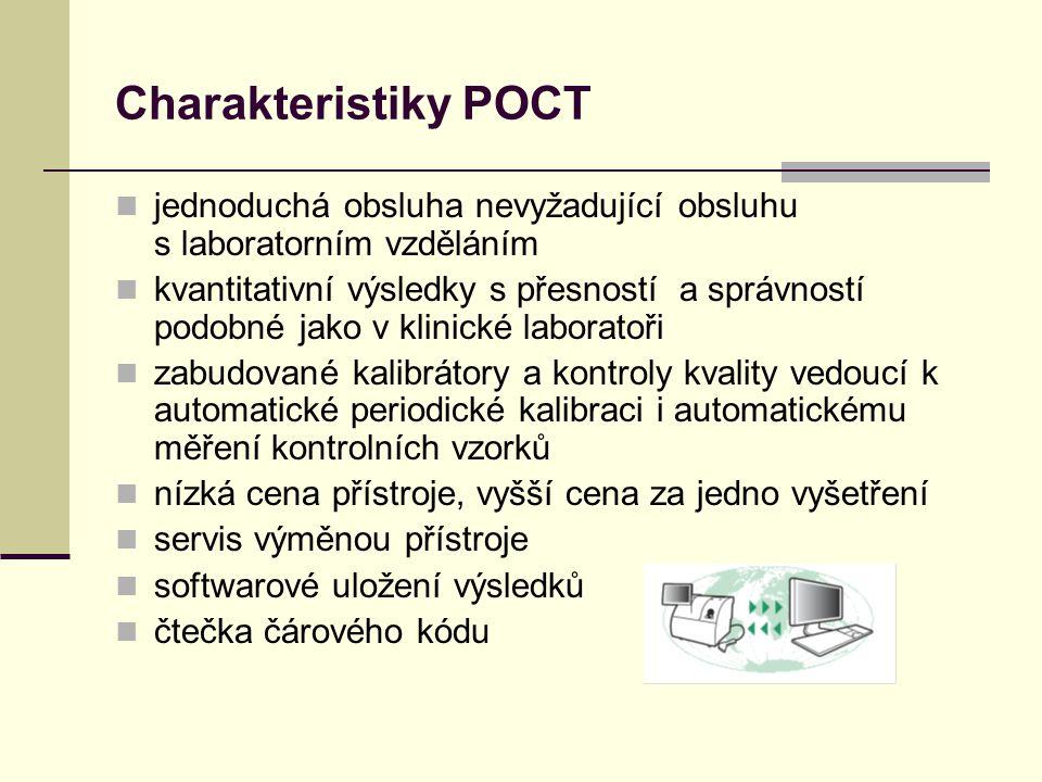 Charakteristiky POCT jednoduchá obsluha nevyžadující obsluhu s laboratorním vzděláním kvantitativní výsledky s přesností a správností podobné jako v klinické laboratoři zabudované kalibrátory a kontroly kvality vedoucí k automatické periodické kalibraci i automatickému měření kontrolních vzorků nízká cena přístroje, vyšší cena za jedno vyšetření servis výměnou přístroje softwarové uložení výsledků čtečka čárového kódu