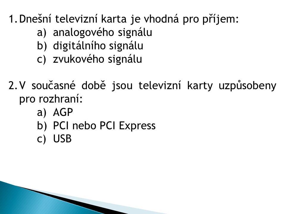 1.Dnešní televizní karta je vhodná pro příjem: a)analogového signálu b)digitálního signálu c)zvukového signálu 2.V současné době jsou televizní karty uzpůsobeny pro rozhraní: a)AGP b)PCI nebo PCI Express c)USB