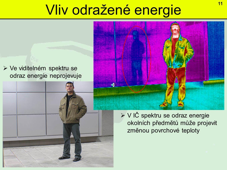 Vliv odražené energie  V IČ spektru se odraz energie okolních předmětů může projevit změnou povrchové teploty  Ve viditelném spektru se odraz energie neprojevuje 11