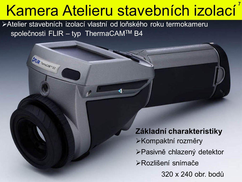 Kamera Atelieru stavebních izolací 7  Atelier stavebních izolací vlastní od loňského roku termokameru společnosti FLIR – typ ThermaCAM TM B4  Kompaktní rozměry  Pasivně chlazený detektor  Rozlišení snímače 320 x 240 obr.