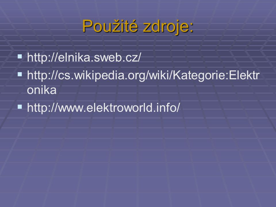 Použité zdroje:  http://elnika.sweb.cz/  http://cs.wikipedia.org/wiki/Kategorie:Elektr onika  http://www.elektroworld.info/
