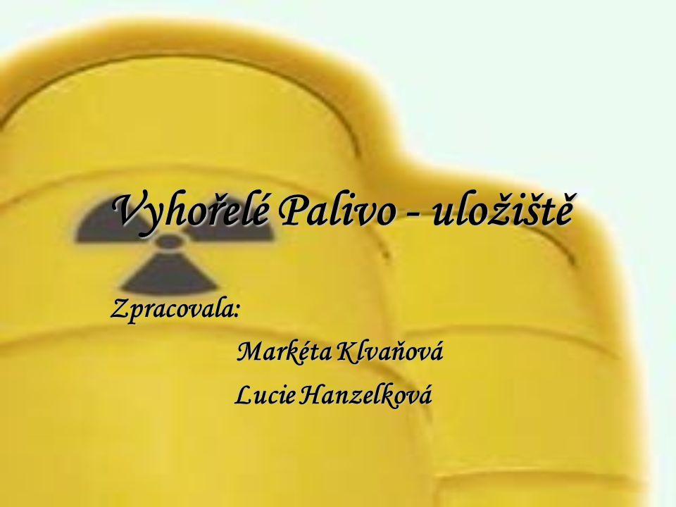 Vyhořelé Palivo - uložiště Zpracovala: Markéta Klvaňová Lucie Hanzelková