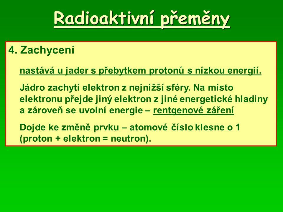 Radioaktivní přeměny 4. Zachycení nastává u jader s přebytkem protonů s nízkou energií. Jádro zachytí elektron z nejnižší sféry. Na místo elektronu př