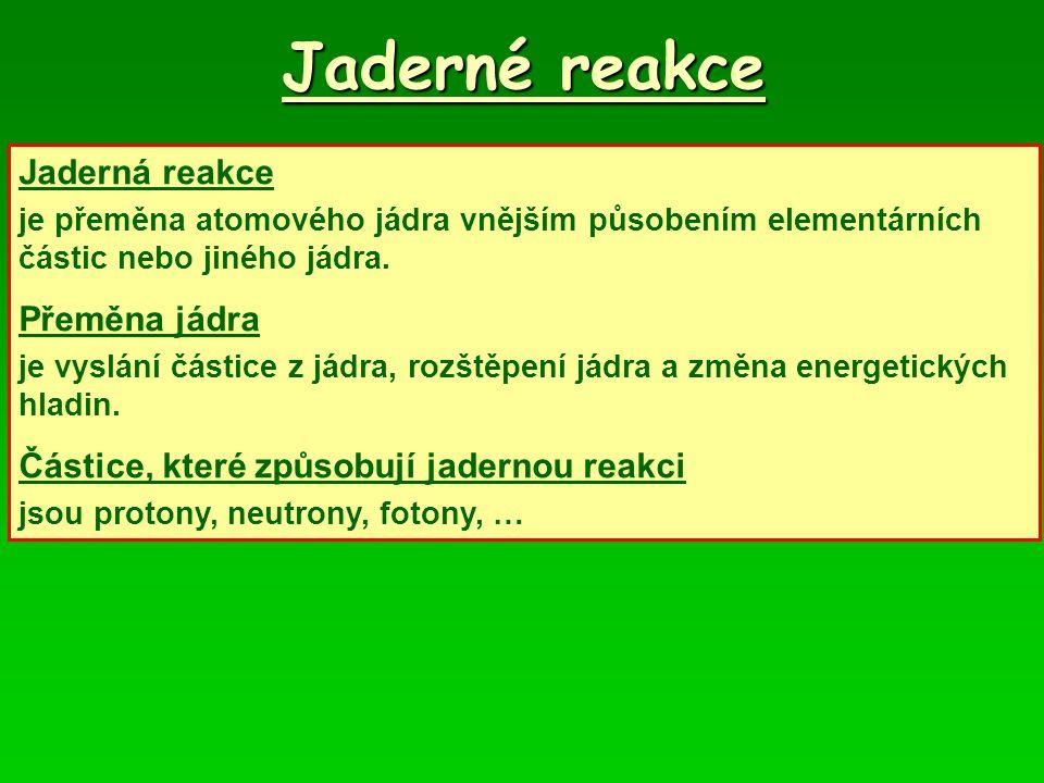 Jaderné reakce Jaderná reakce je přeměna atomového jádra vnějším působením elementárních částic nebo jiného jádra.