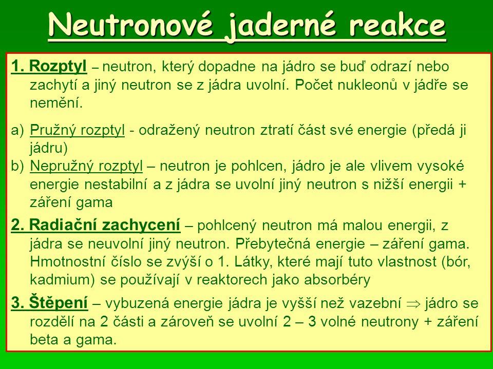 Neutronové jaderné reakce 1. Rozptyl – neutron, který dopadne na jádro se buď odrazí nebo zachytí a jiný neutron se z jádra uvolní. Počet nukleonů v j