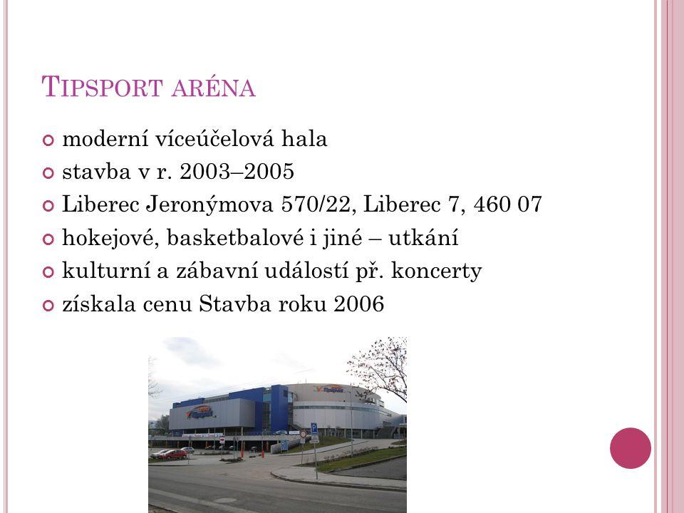T IPSPORT ARÉNA moderní víceúčelová hala stavba v r. 2003–2005 Liberec Jeronýmova 570/22, Liberec 7, 460 07 hokejové, basketbalové i jiné – utkání kul