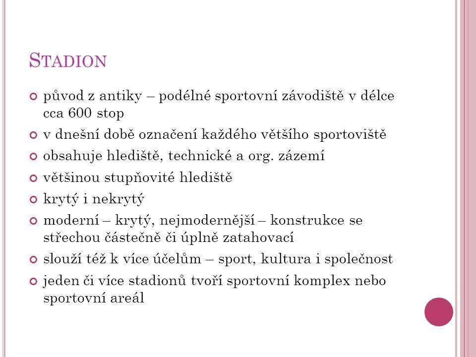 S TADION původ z antiky – podélné sportovní závodiště v délce cca 600 stop v dnešní době označení každého většího sportoviště obsahuje hlediště, techn