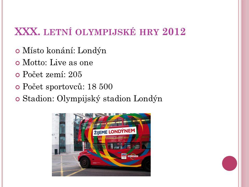 XXX. LETNÍ OLYMPIJSKÉ HRY 2012 Místo konání: Londýn Motto: Live as one Počet zemí: 205 Počet sportovců: 18 500 Stadion: Olympijský stadion Londýn