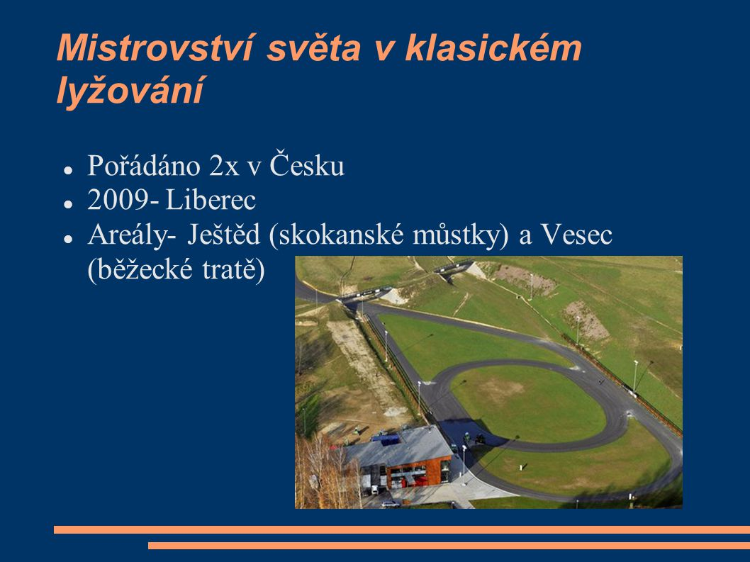 Mistrovství světa v klasickém lyžování Pořádáno 2x v Česku 2009- Liberec Areály- Ještěd (skokanské můstky) a Vesec (běžecké tratě)