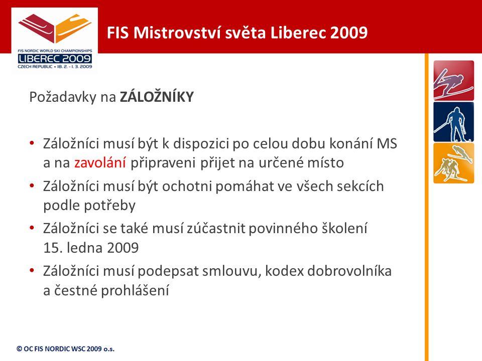 FIS Mistrovství světa Liberec 2009 Požadavky na ZÁLOŽNÍKY Záložníci musí být k dispozici po celou dobu konání MS a na zavolání připraveni přijet na určené místo Záložníci musí být ochotni pomáhat ve všech sekcích podle potřeby Záložníci se také musí zúčastnit povinného školení 15.