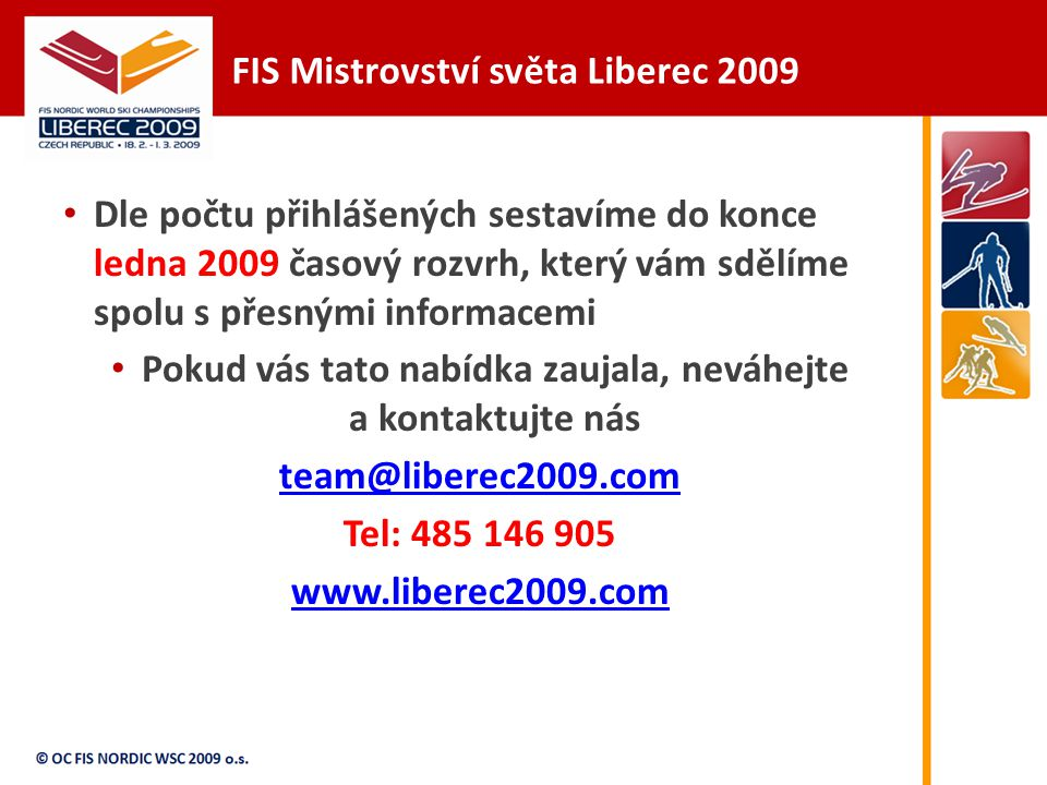 FIS Mistrovství světa Liberec 2009 Dle počtu přihlášených sestavíme do konce ledna 2009 časový rozvrh, který vám sdělíme spolu s přesnými informacemi Pokud vás tato nabídka zaujala, neváhejte a kontaktujte nás team@liberec2009.com Tel: 485 146 905 www.liberec2009.com